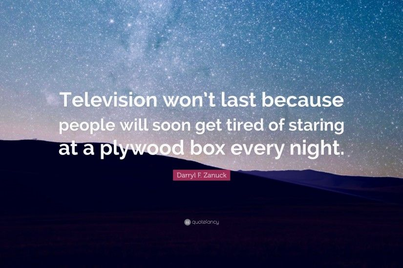 "Darryl F. Zanuck Quote: ""Television won't last because people will soon"