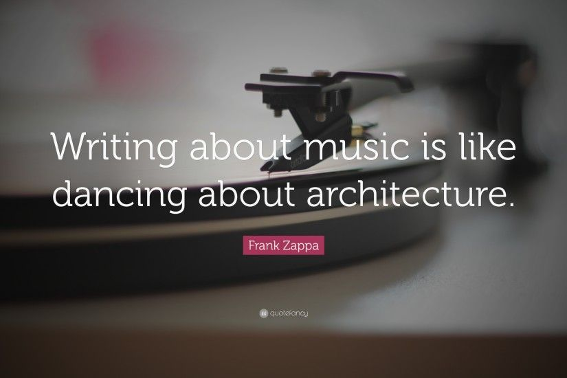 "Frank Zappa Quote: ""Writing about music is like dancing about architecture."""
