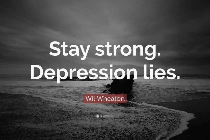 "12 wallpapers. Wil Wheaton Quote: ""Stay strong. Depression lies."""