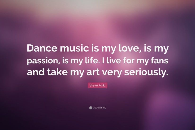 "Steve Aoki Quote: ""Dance music is my love, is my passion, is"