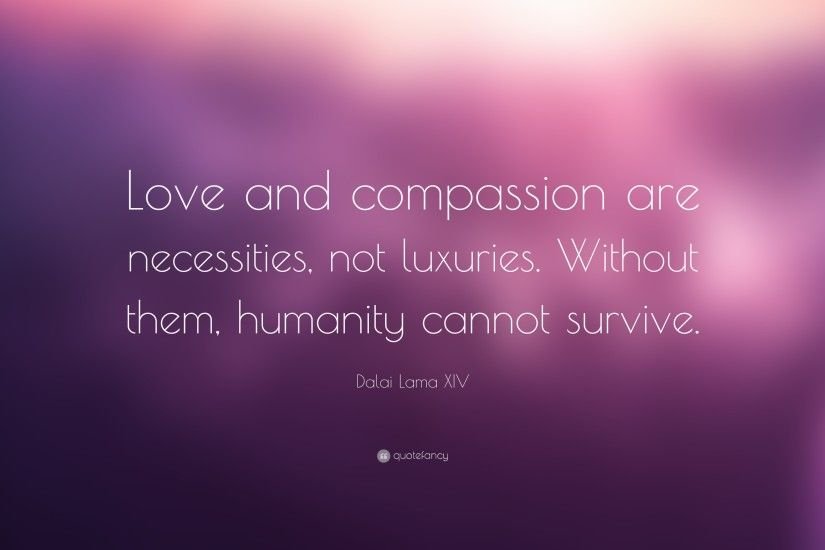 "Dalai Lama XIV Quote: ""Love and compassion are necessities, not luxuries.  Without"