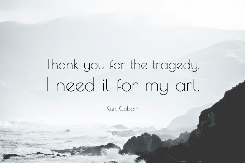"Kurt Cobain Quote: ""Thank you for the tragedy. I need it for my"