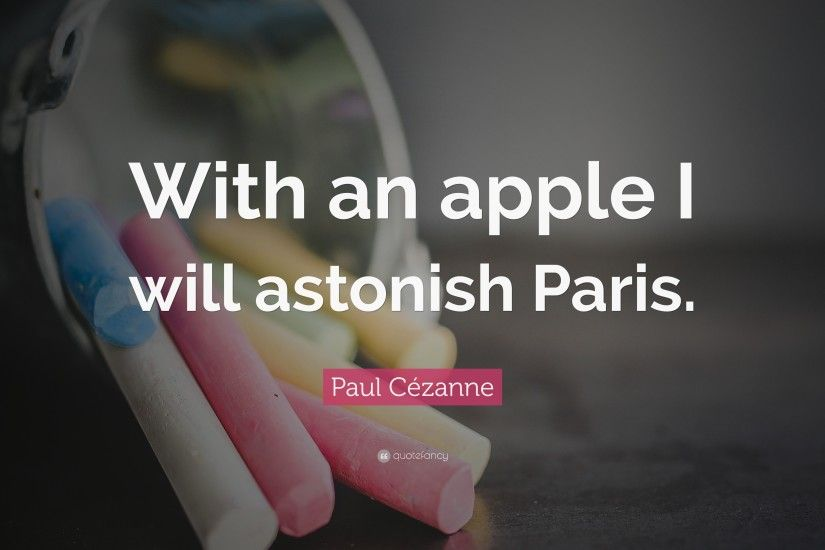 "Paul Cézanne Quote: ""With an apple I will astonish Paris."""