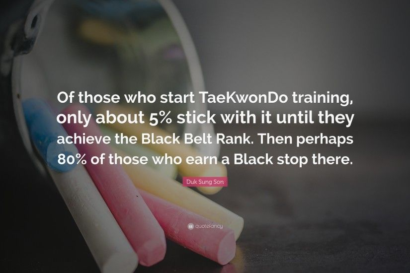 "Duk Sung Son Quote: ""Of those who start TaeKwonDo training, only about 5"
