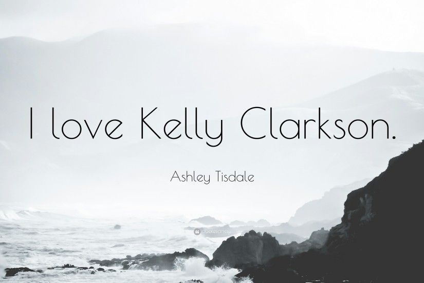 "Ashley Tisdale Quote: ""I love Kelly Clarkson."""