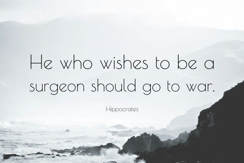"Hippocrates Quote: ""He who wishes to be a surgeon should go to war."