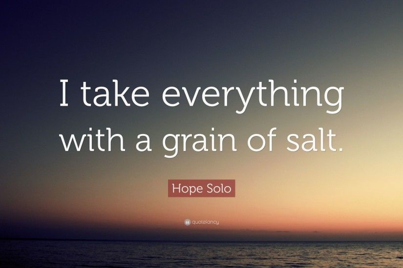 "Hope Solo Quote: ""I take everything with a grain of salt."""