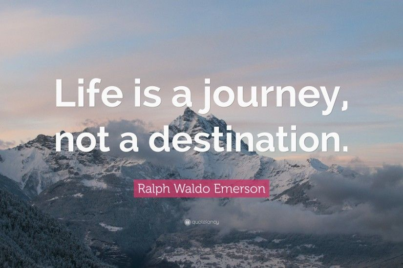 "Ralph Waldo Emerson Quote: ""Life is a journey, not a destination."""