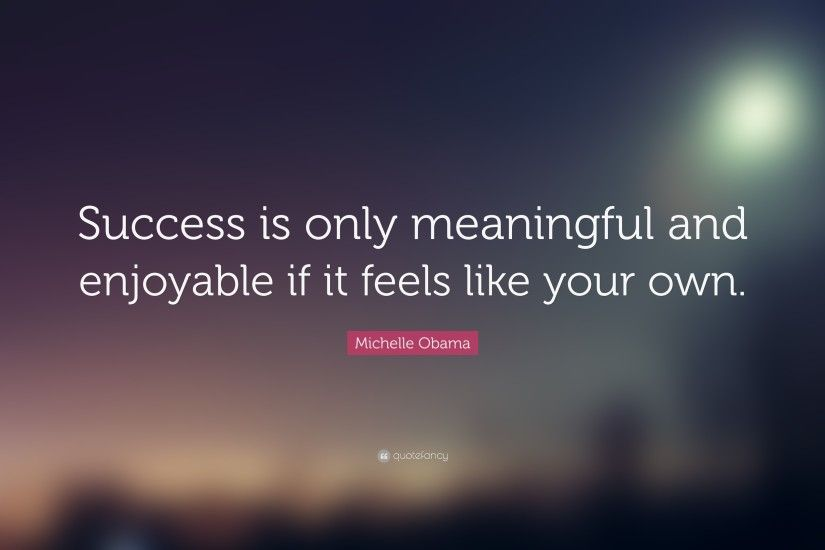 "Michelle Obama Quote: ""Success is only meaningful and enjoyable if it feels  like your"