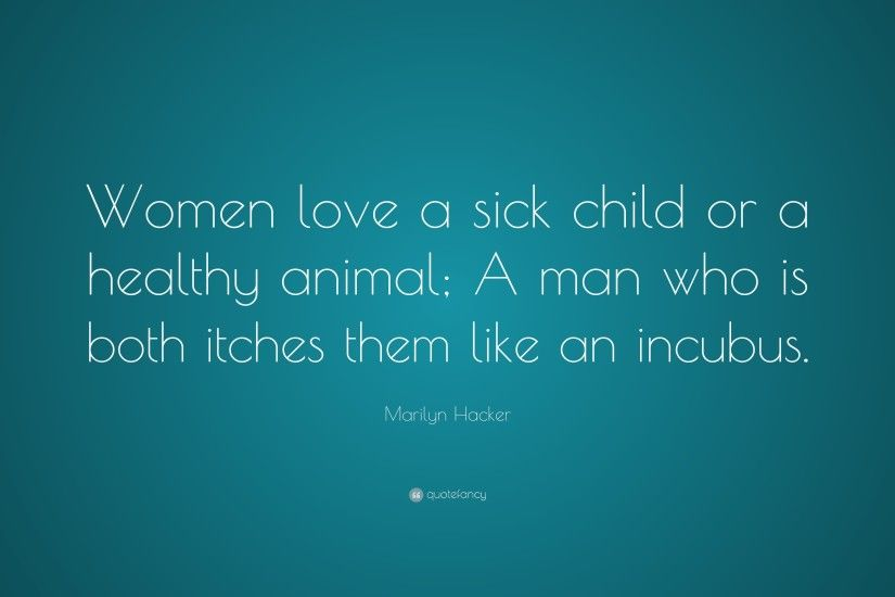 "Marilyn Hacker Quote: ""Women love a sick child or a healthy animal; A"