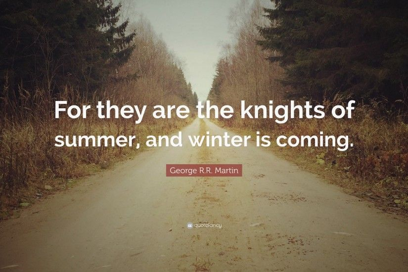 "George R.R. Martin Quote: ""For they are the knights of summer, and winter"