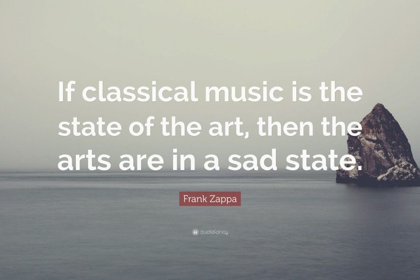 "Frank Zappa Quote: ""If classical music is the state of the ."