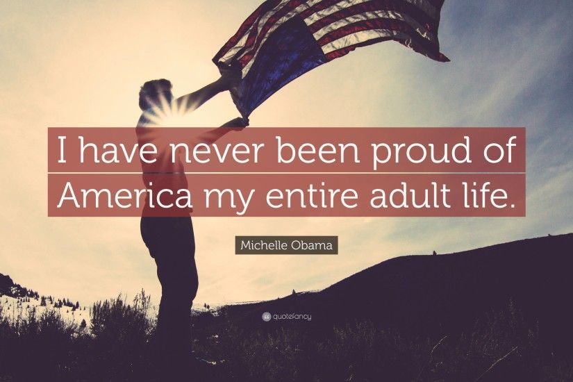 "Michelle Obama Quote: ""I have never been proud of America my entire adult  life"
