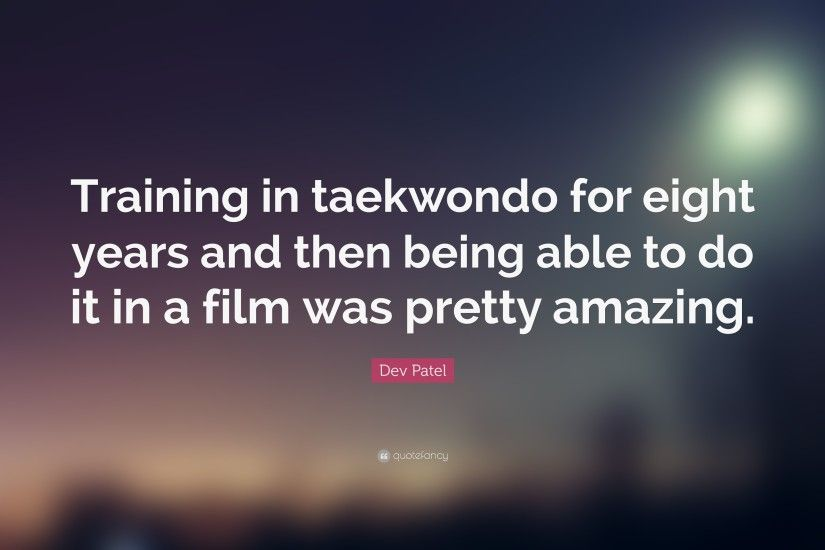"Dev Patel Quote: ""Training in taekwondo for eight years and then being able  to"