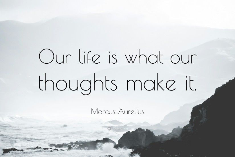 "Marcus Aurelius Quote: ""Our life is what our thoughts make it."""