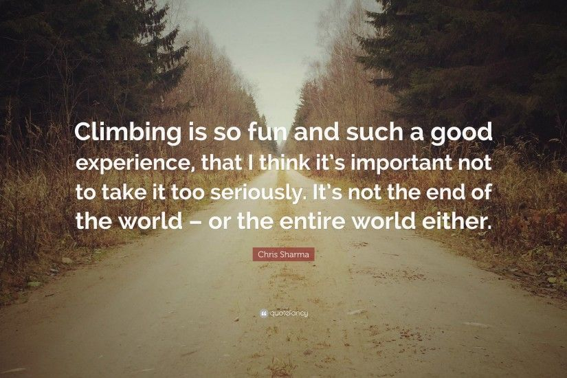 "Chris Sharma Quote: ""Climbing is so fun and such a good experience, that"