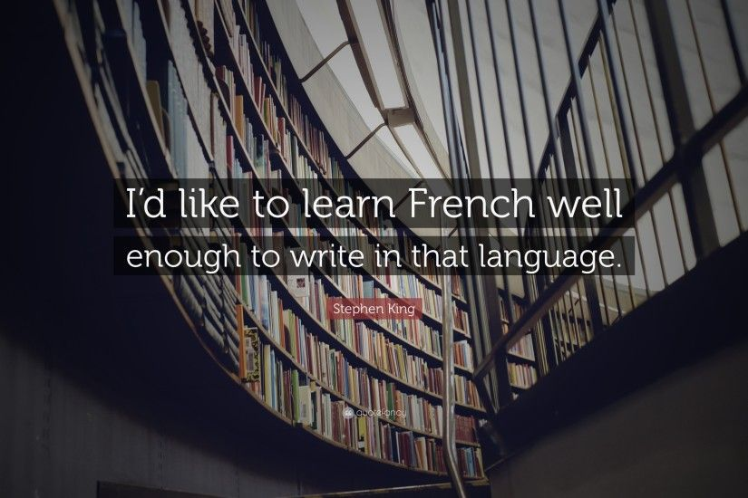 "Stephen King Quote: ""I'd like to learn French well enough to write"